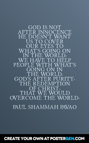 God is not  after innocence  he doesn't want  us to cover  our eyes to  what's going on in the world,  we have to help  people with what's  going on in  the world. God's after purity,  the redemption  of christ,  that we would  overcome the world. Paul shammah pavao A thought on innocence vs. purity: https://www.youtube.com/watch?v=INJ2UIALQJA