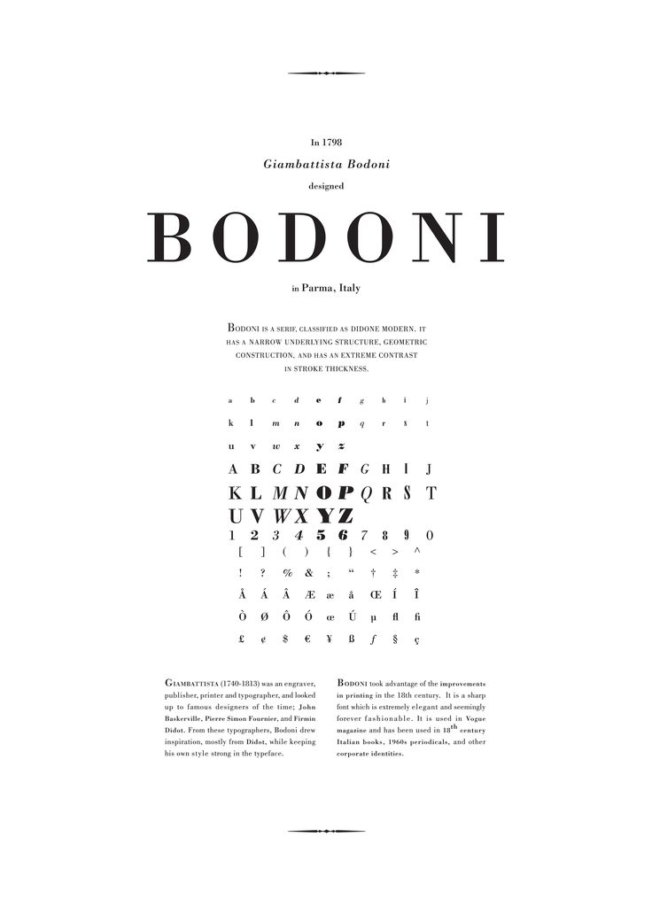 Typic – Bodoni is a series of serif typefaces first designed by Giambattista Bodoni (1740–1813) in 1798. The typeface is classified as Didone modern. Bodoni followed the ideas of John Baskerville, as found in the printing type Baskerville: increased stroke contrast and a more vertical, slightly condensed, upper case; but took them to a more extreme conclusion.