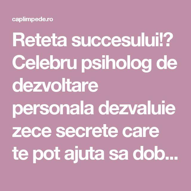 Reteta succesului!? Celebru psiholog de dezvoltare personala dezvaluie zece secrete care te pot ajuta sa dobandesti succesul! – Cap Limpede
