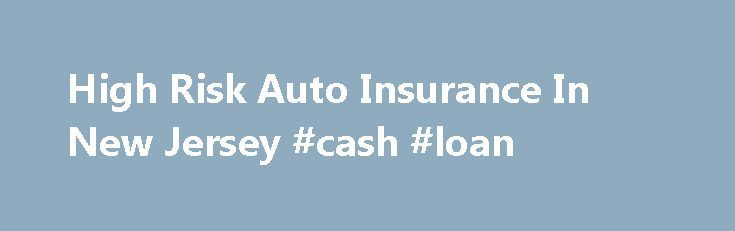 High Risk Auto Insurance In New Jersey #cash #loan http://insurance.remmont.com/high-risk-auto-insurance-in-new-jersey-cash-loan/  #auto insurance in nj # High Risk Auto Insurance In New Jersey It is not unusual to find yourself with an unflattering driving record. In this case, it is difficult to get the standard insurance coverage given to drivers with a clean record. High risk auto insurance coverage in New Jersey is an insurance policy […]The post High Risk Auto Insurance In New Jersey…