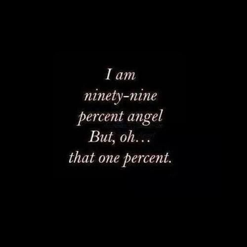 I am ninety-nine percent angel. But oh... that one percent
