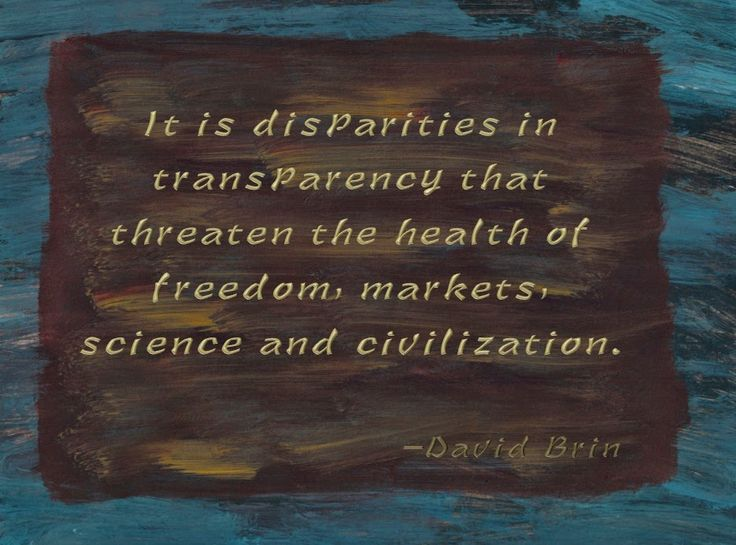 It is disparities in transparency that threaten the health of freedom, markets, science and civilization. -- David Brin