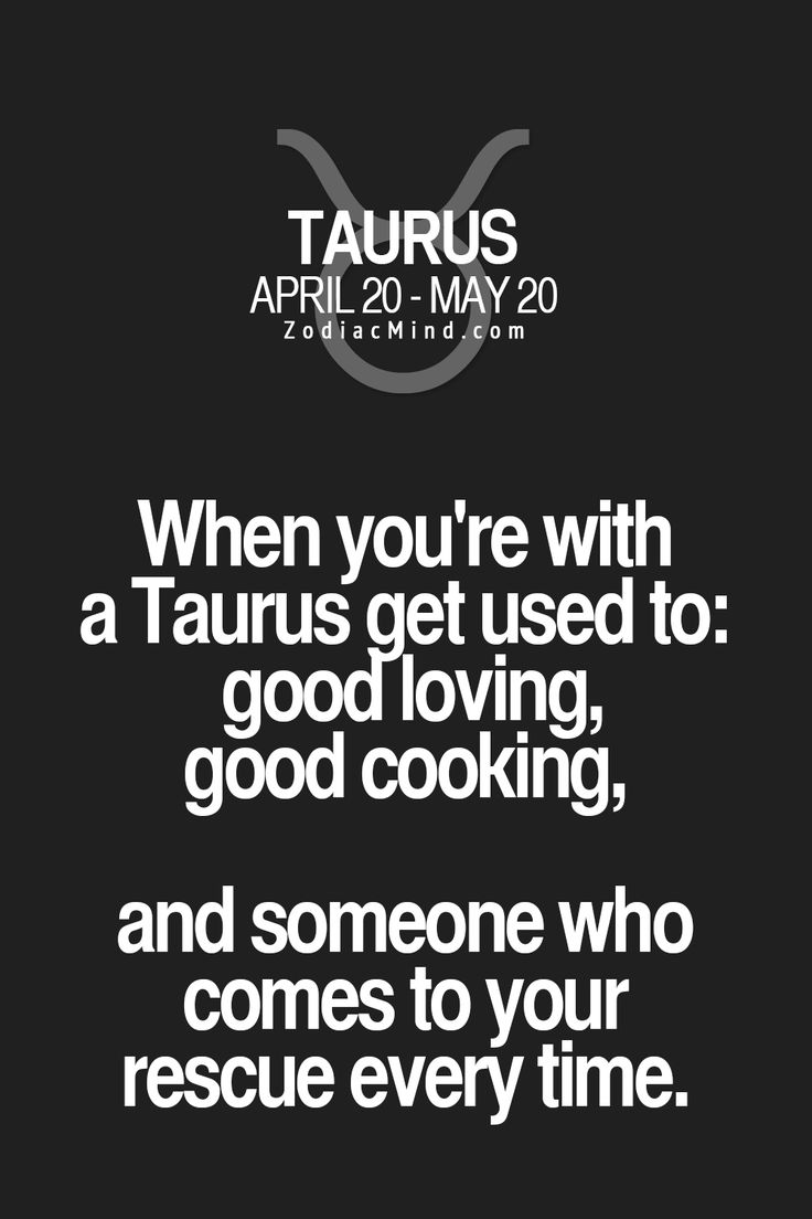 When you're with a Taurus get use to: good loving, good cooking, and someone who comes to your rescue every time.