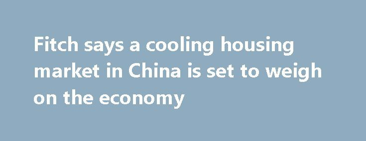 """Fitch says a cooling housing market in China is set to weigh on the economy http://betiforexcom.livejournal.com/25841484.html  The latest from Fitch Ratings is their """"Global Economic Outlook - June 2017""""; in it they highlight the economic impact of a slowdown in China's housing marketThe post Fitch says a cooling housing market in China is set to weigh on the economy appeared first on Forex news forex trade…"""