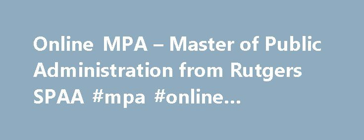 Online MPA – Master of Public Administration from Rutgers SPAA #mpa #online #programs http://georgia.nef2.com/online-mpa-master-of-public-administration-from-rutgers-spaa-mpa-online-programs/  # Online MPA – Master of Public Administration from Rutgers SPAA The 100% online MPA (Master of Public Administration) from Rutgers School of Public Affairs and Administration (SPAA) gives students a broad understanding of the field and its relevant issues. Students become competent at defining public…