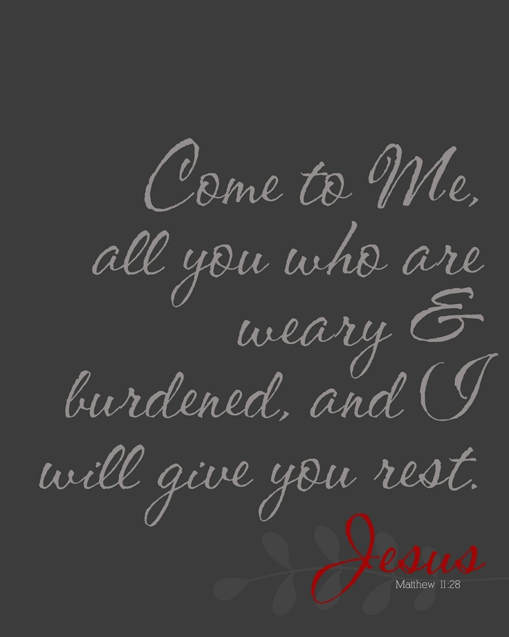 Come to Me, all you who are weary & burdened, and I will give you rest. ~Jesus Matthew 11:28