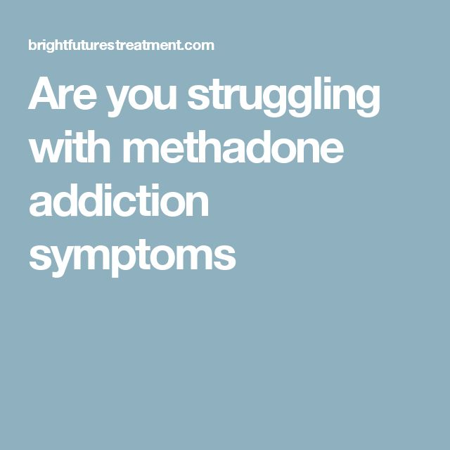 Are you struggling with methadone addiction symptoms