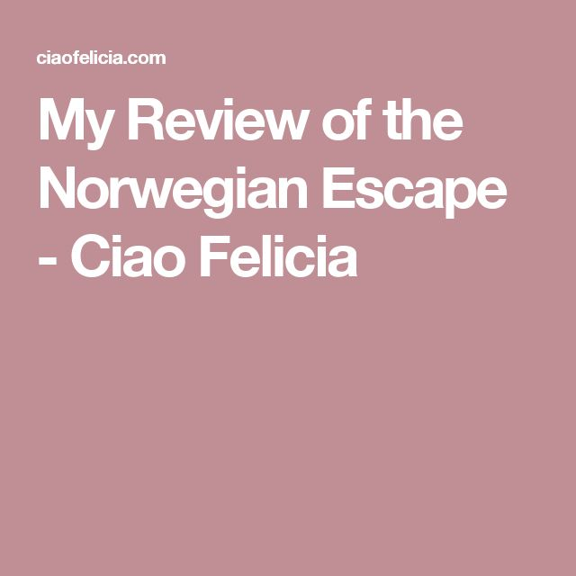 My Review of the Norwegian Escape - Ciao Felicia
