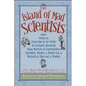 The Island of Mad Scientists: Being an Excursion to the Wilds of Scotland, Involving Many Marvels of Experimental Invention, Pirates, a Heroic Cat, a Mechanical Man and a Monkey, written by Howard Whitehouse and illustrated by Bill Slavin