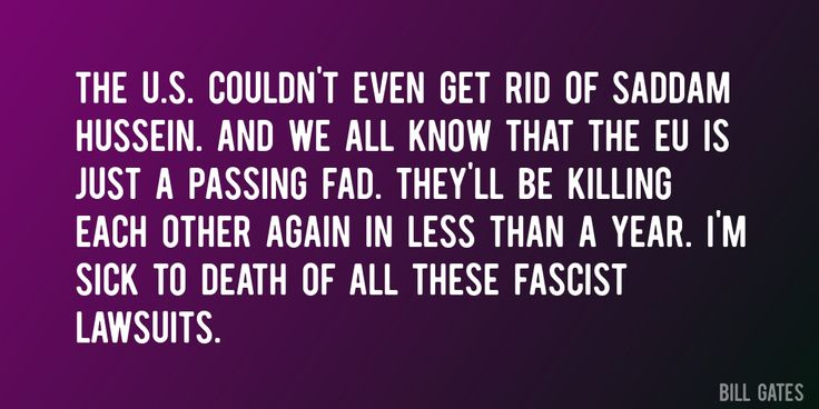 Quote by Bill Gates => The U.S. couldn't even get rid of Saddam Hussein. And we all know that the EU is just a passing fad. They'll be killing each other again in less than a year. I'm sick to death of all these fascist lawsuits.