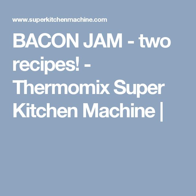BACON JAM - two recipes! - Thermomix Super Kitchen Machine |