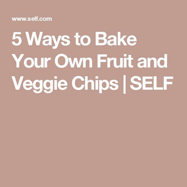 5 Ways to Bake Your Own Fruit and Veggie Chips | SELF