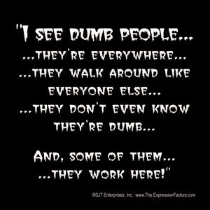 I see dumb people… they're everywhere…
