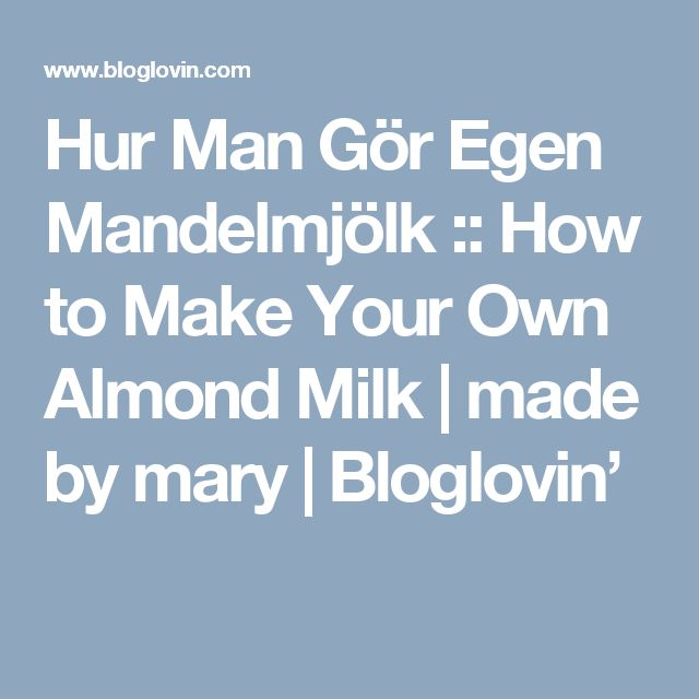 Hur Man Gör Egen Mandelmjölk :: How to Make Your Own Almond Milk | made by mary | Bloglovin'
