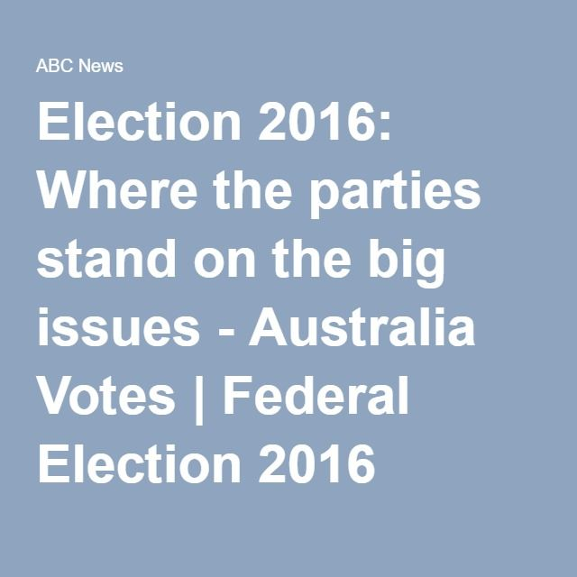 Election 2016: Where the parties stand on the big issues - Australia Votes | Federal Election 2016 (Australian Broadcasting Corporation)