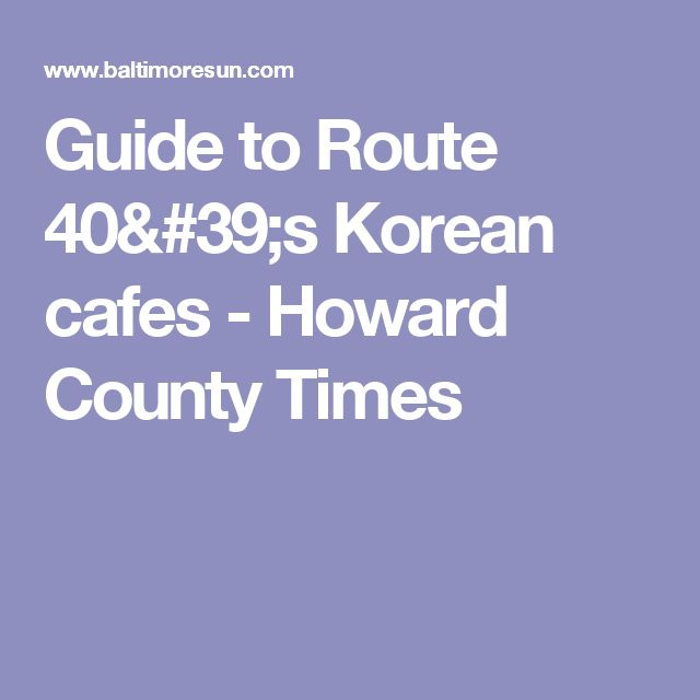 Guide to Route 40's Korean cafes - Howard County Times