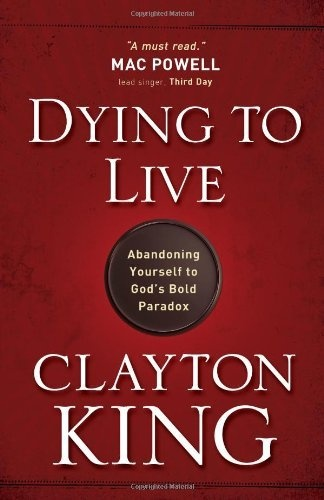 Dying to Live: Abandoning Yourself to God's Bold Paradox by Clayton King, http://www.amazon.com/dp/0736926534/ref=cm_sw_r_pi_dp_FLWNqb1CEWEMC