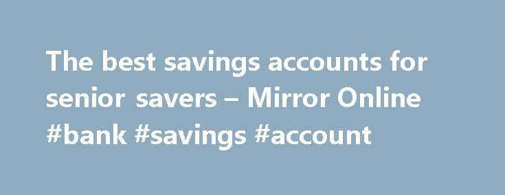 The best savings accounts for senior savers – Mirror Online #bank #savings #account http://savings.nef2.com/the-best-savings-accounts-for-senior-savers-mirror-online-bank-savings-account/  The best savings accounts for senior savers Elderly woman saving for retirement After the Second World War ended in 1945, the UK, US and Europe experienced a baby boom as birth rates soared. This generation born between 1946 and 1964 came to be known as the 'baby boomers'. Since 2006, the first British…