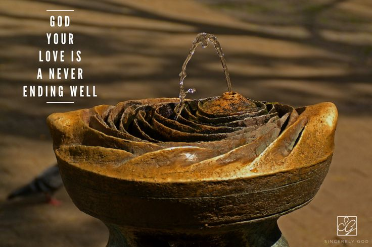 God Your Love Is A Never Ending Well It Never Runs Dry God Your Peace Is A Never Ending Well And It Never Runs Water Features Water Fountain Drinking Fountain