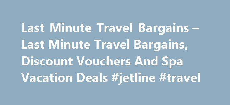 Last Minute Travel Bargains – Last Minute Travel Bargains, Discount Vouchers And Spa Vacation Deals #jetline #travel http://travel.remmont.com/last-minute-travel-bargains-last-minute-travel-bargains-discount-vouchers-and-spa-vacation-deals-jetline-travel/  #cheap travel deals # The Travel Steals has compiled the best travel deals, travel tips and last minute travel bargains available anywhere on one site. You no longer have to look all over the internet to find the best deals and tips on…