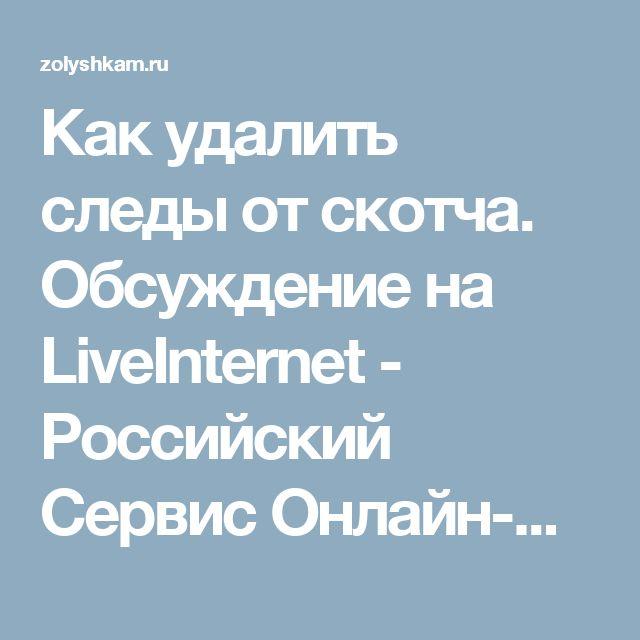 Как удалить следы от скотча. Обсуждение на LiveInternet - Российский Сервис Онлайн-Дневников