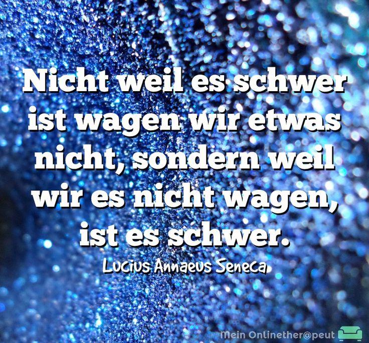 Nicht weil es schwer ist wagen wir etwas nicht, sondern weil wir es nicht wagen, ist es schwer. Lucius Annaeus Seneca