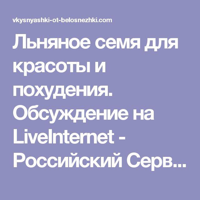 Льняное семя для красоты и похудения. Обсуждение на LiveInternet - Российский Сервис Онлайн-Дневников