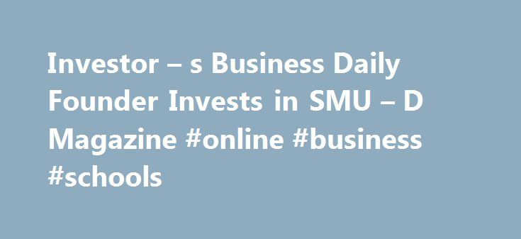 Investor – s Business Daily Founder Invests in SMU – D Magazine #online #business #schools http://business.remmont.com/investor-s-business-daily-founder-invests-in-smu-d-magazine-online-business-schools/  #investor business daily # Investor s Business Daily Founder Invests in SMU California-based William J. O'Neil, who started the Investor's Business Daily newspaper, funded a chair in business journalism at Southern Methodist University's Meadows School of the Arts in 2007 and, a year later…