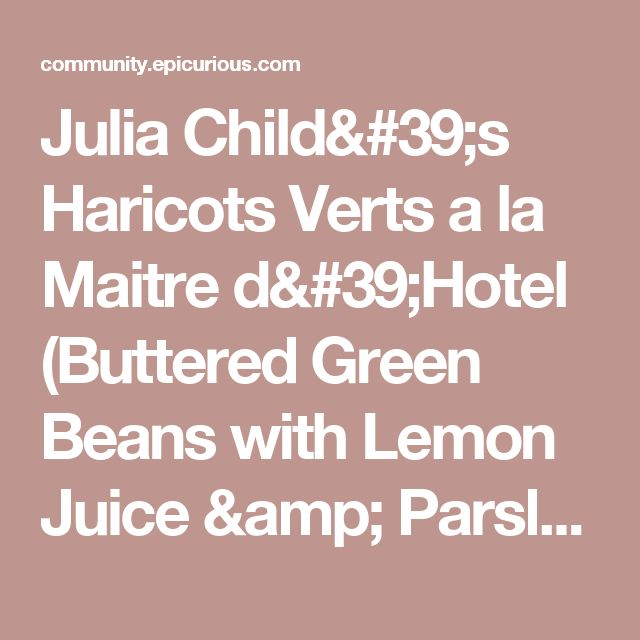 Julia Child's Haricots Verts a la Maitre d'Hotel (Buttered Green Beans with Lemon Juice & Parsley) by Everyday Cooking Adventures | Epicurious Community Table