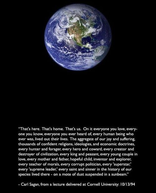 """""""That's here. That's home. That's us. On it everyone you ever heard of, every human being who ever was, lived out their lives. The aggregate of our joy & suffering, thousands of confident religions, ideologies, & economic doctrines, every hunter & forager, every hero & coward, every creator & destroyer of civilization, every king & peasant, every young couple in love, every mother & father, hopeful child, inventor & explorer...on a mote of dust suspended in a sunbeam."""" -Carl Sagan (10/13/94): Aggregate, Confidence Religion, Young Couples, Mothers Father, Civilization, Children, Dr. Who, Couples In Love, Couple In Love"""
