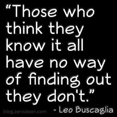 Those who think they know it all have no way of finding out they don't - Leo Buscaglia