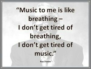 Ray Charles - Music to me is like breathing. I don't get tired of breathing, I don't get tired of music