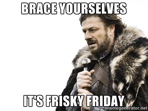BRACE YOURSELVES IT'S FRISKY FRIDAY - Brace yourself | Meme Generator