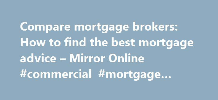 Compare mortgage brokers: How to find the best mortgage advice – Mirror Online #commercial #mortgage #broker http://mortgage.nef2.com/compare-mortgage-brokers-how-to-find-the-best-mortgage-advice-mirror-online-commercial-mortgage-broker/  #mortgage broker
