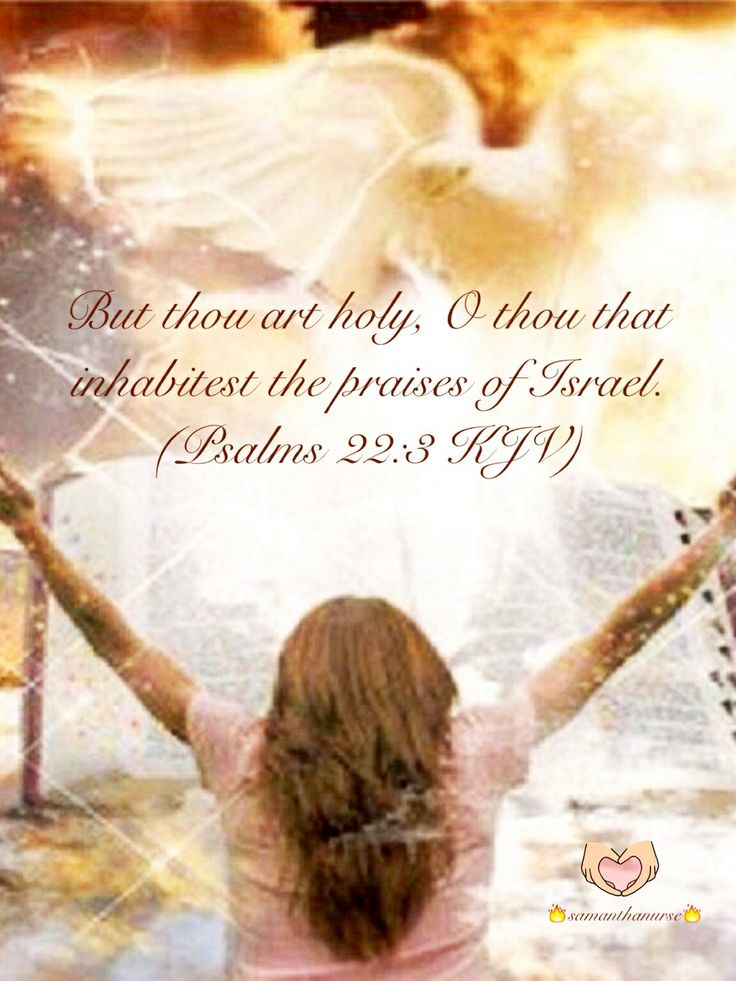 "GOD'S WORD: Psalm 22:3 (1611 KJV !!!!) "" But thou art holy, O thou that inhabitest the praises of Israel."""