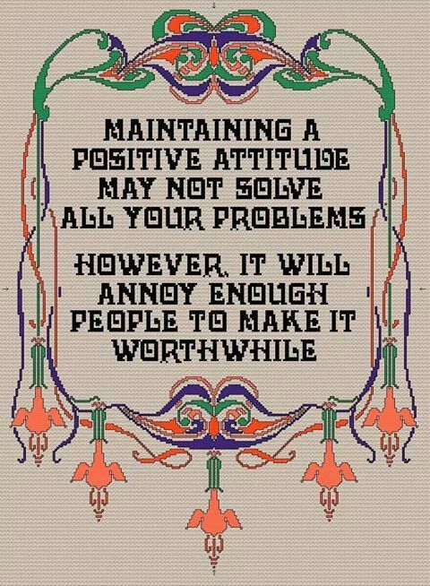 Maintaining a positive attitude may not solve all your problems. However, it will annoy enough people to make it worthwhile.
