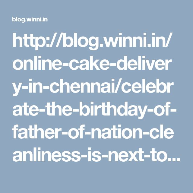 http://blog.winni.in/online-cake-delivery-in-chennai/celebrate-the-birthday-of-father-of-nation-cleanliness-is-next-to-godliness/