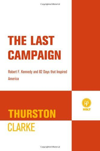"""The Last Campaign: Robert F. Kennedy and 82 Days That Inspired America:   <P><B>""""Piercing and painstakingly researched, it's political history written right.""""—<I>New York</I> magazine</B> </P><P><I>The Last Campaign</I> is Thurston Clarke's bestselling, definitive account of Robert Kennedy's exhilarating and tragic 1968 campaign for president: it is a revelatory, resonant, vivid, and moving narrative history. </P><P>After John F. Kennedy's assassination, Robert Kennedy—formerly Jack's ..."""
