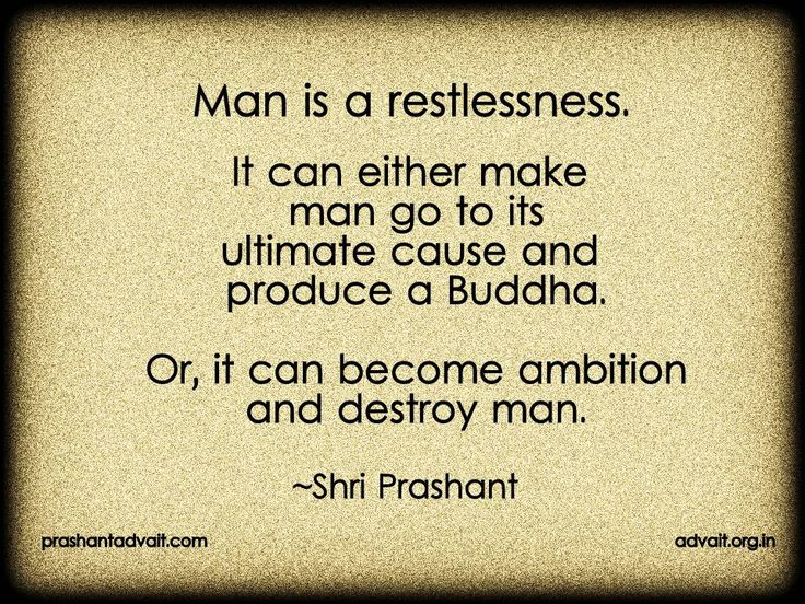 Man is restlessness. It can either make man go to its ultimate cause and produce a Buddha. Or, it can become ambition and destroy a man.  ~ Shri Prashant  #ShriPrashant #Advait #restlessness #ambition #ultimate #man #buddha #awareness  Read at:- prashantadvait.com Watch at:- www.youtube.com/c/ShriPrashant Website:- www.advait.org.in Facebook:- www.facebook.com/prashant.advait LinkedIn:- www.linkedin.com/in/prashantadvait Twitter:- https://twitter.com/Prashant_Advait