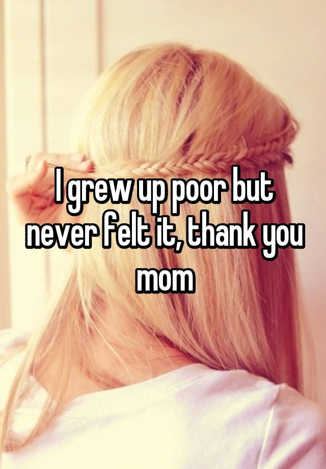 I grew up poor but never felt it, thank you mom