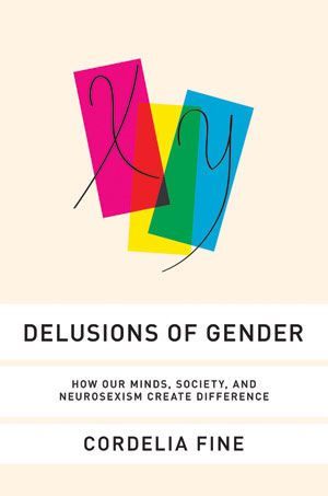 Delusions of Gender: How Our Minds, Society, and Neurosexism Create Difference by Cordelia Fine -- A brilliantly researched and wickedly funny rebuttal of the pseudo-scientific claim that men are from Mars and women are from Venus.