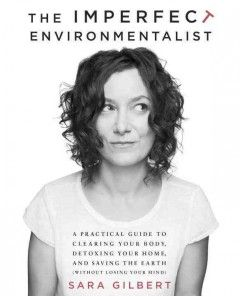 The imperfect environmentalist : a practical guide to clearing your body, detoxing your home, and saving the earth (without losing your mind...