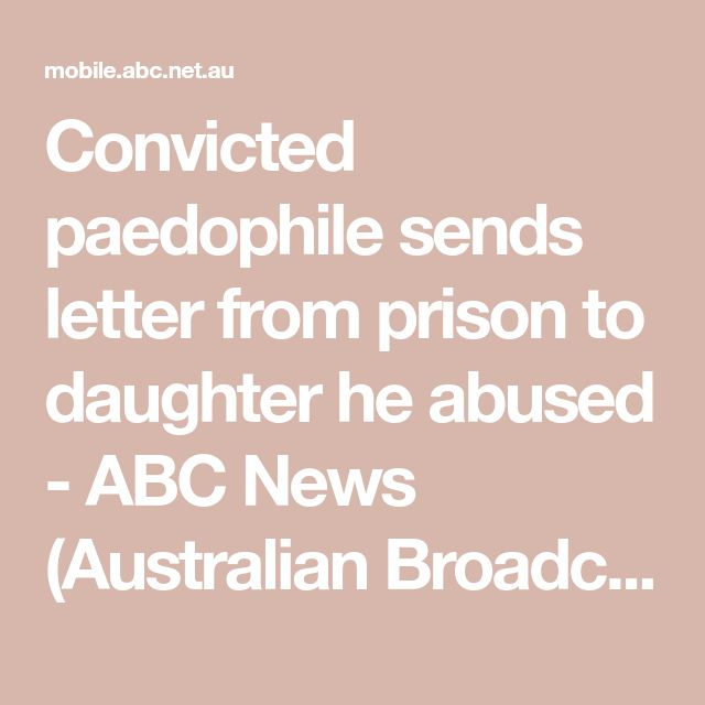 Convicted paedophile sends letter from prison to daughter he abused - ABC News (Australian Broadcasting Corporation)