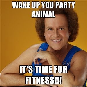 wake up you party animal it's time for fitness!!!  Richard Simmons