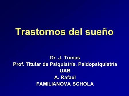 Trastornos del sueño Dr. J. Tomas Prof. Titular de Psiquiatría. Paidopsiquiatría UAB A. Rafael FAMILIANOVA SCHOLA.