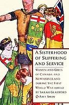 "A Sisterhood of Suffering and Service : Women and Girls of Canada and Newfoundland During the First World War by Amy J. Shaw and Sarah Carlene Glassford  ""The First World War demanded sacrifice from all levels of society, and the degree to which citizens at home were expected to ""do their bit"" was made explicit in national propaganda. Women and girls in Canada and Newfoundland were indelibly affected by, and were integral parts of, their countries' war efforts."""