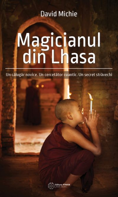 Magicianul din Lhasa. Un călugăr novice. Un cercetător cuantic. Un secret străvechi / David Michie