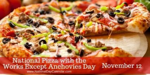 National Pizza with the Works Except Anchovies Day - November 12