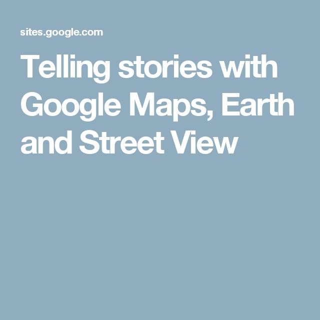 Telling stories with Google Maps, Earth and Street View