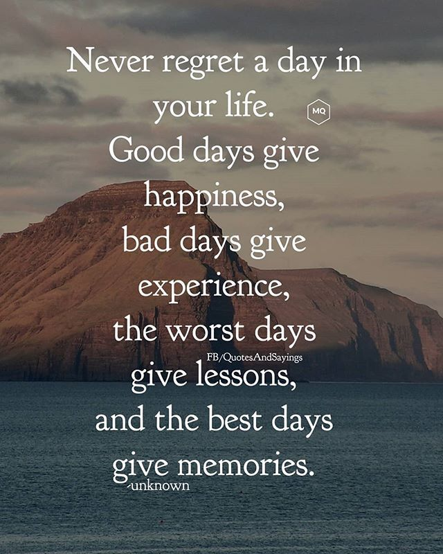 Never Regret A Day In Your Life Good Days Give Happiness Bad Days Give Experience The Worst Days Give Lessons Good Day Quotes Rough Day Quotes Bad Day Quotes